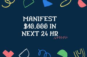 MANIFEST $10,000 IN NEXT 24 HR